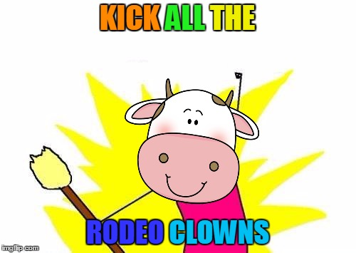 X All The Y Meme | KICK ALL THE RODEO CLOWNS RODEO KICK THE | image tagged in memes,x all the y | made w/ Imgflip meme maker