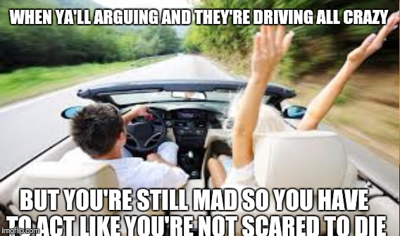 stubborn | WHEN YA'LL ARGUING AND THEY'RE DRIVING ALL CRAZY BUT YOU'RE STILL MAD SO YOU HAVE TO ACT LIKE YOU'RE NOT SCARED TO DIE | image tagged in boyfriend,couple arguing,love,driving | made w/ Imgflip meme maker