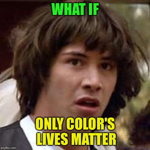 Conspiracy Keanu Meme | WHAT IF ONLY COLOR'S LIVES MATTER | image tagged in memes,conspiracy keanu | made w/ Imgflip meme maker