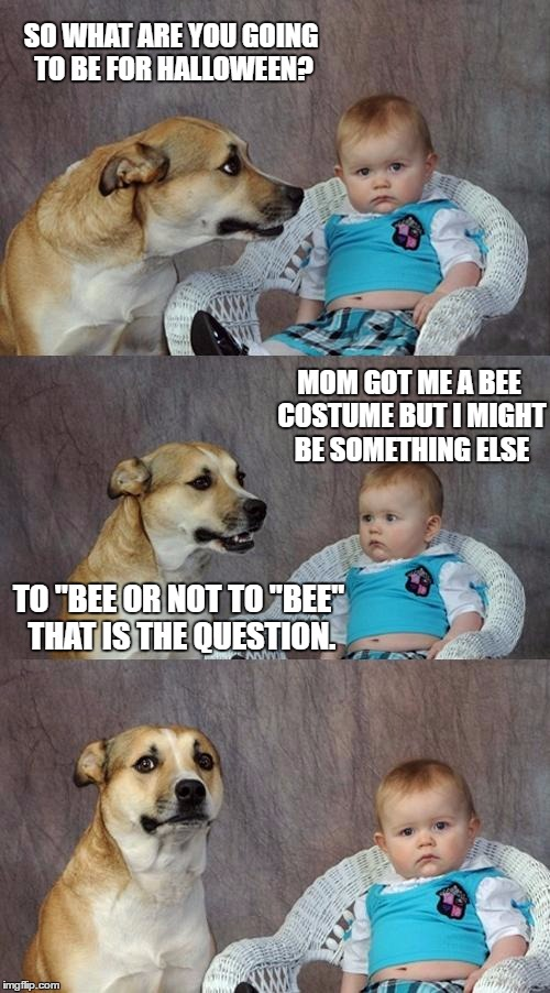 "Dad Joke Dog Meme | SO WHAT ARE YOU GOING TO BE FOR HALLOWEEN? MOM GOT ME A BEE COSTUME BUT I MIGHT BE SOMETHING ELSE TO ""BEE OR NOT TO ""BEE"" THAT IS THE QUESTI 