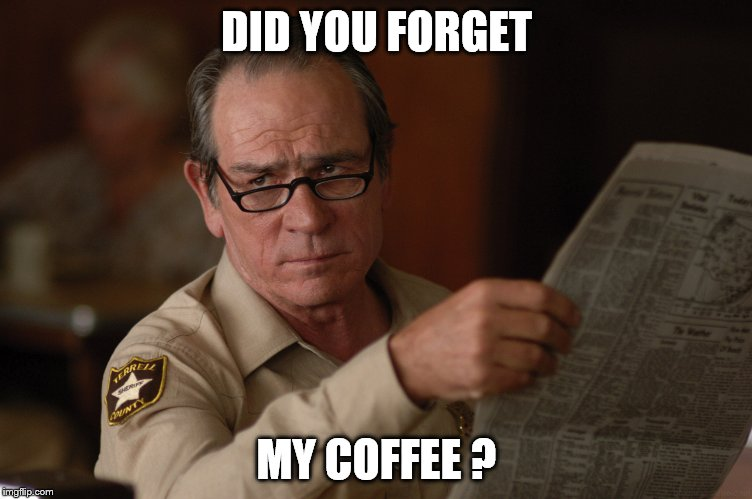 say what? | DID YOU FORGET MY COFFEE ? | image tagged in say what | made w/ Imgflip meme maker