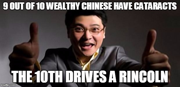 Happy Chinese businessman | 9 OUT OF 10 WEALTHY CHINESE HAVE CATARACTS THE 10TH DRIVES A RINCOLN | image tagged in happy chinese businessman | made w/ Imgflip meme maker
