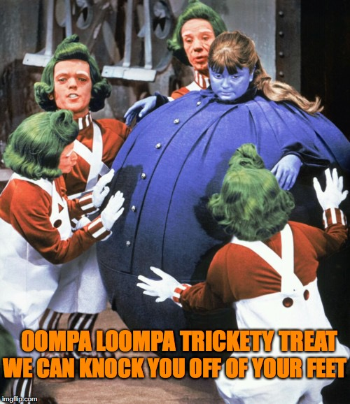 Willy's Halloween |  WE CAN KNOCK YOU OFF OF YOUR FEET; OOMPA LOOMPA TRICKETY TREAT | image tagged in oompa loompa | made w/ Imgflip meme maker