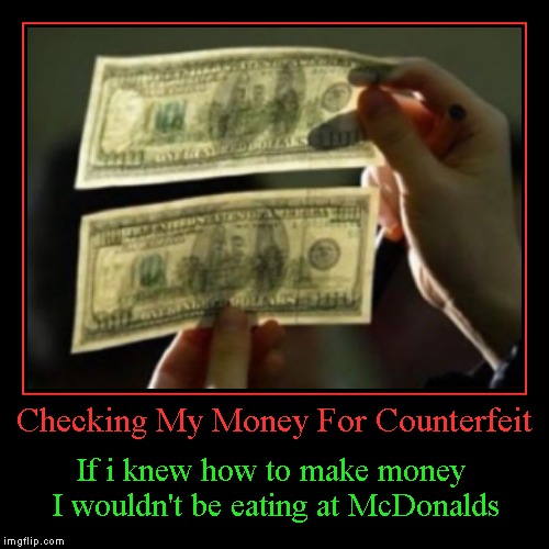 It's true...I hate McDonalds! | Checking My Money For Counterfeit | If i knew how to make money I wouldn't be eating at McDonalds | image tagged in funny,demotivationals,counterfeit money | made w/ Imgflip demotivational maker