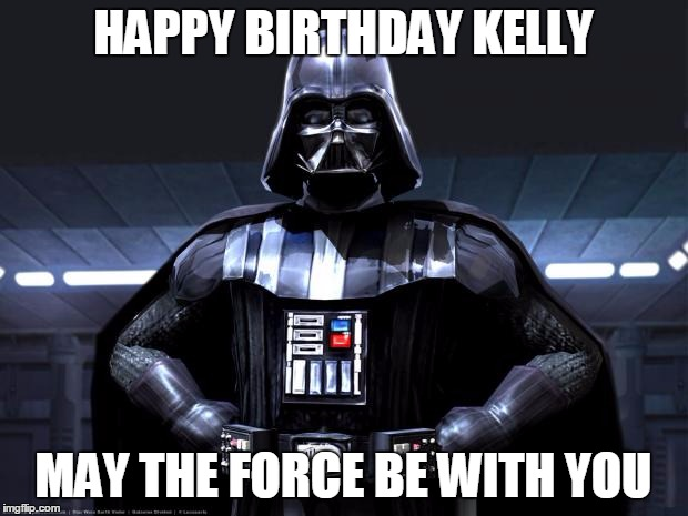 Disney Star Wars | HAPPY BIRTHDAY KELLY MAY THE FORCE BE WITH YOU | image tagged in disney star wars | made w/ Imgflip meme maker