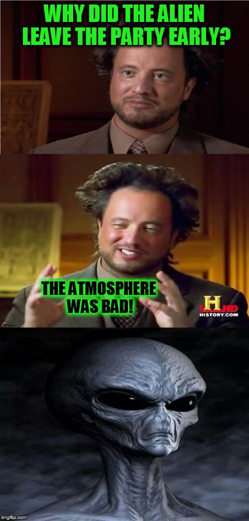 Bad Pun Aliens Guy ( A MemesterMemesterson Template) | WHY DID THE ALIEN LEAVE THE PARTY EARLY? THE ATMOSPHERE WAS BAD! | image tagged in bad pun aliens guy,funny meme,aliens,party,atmosphere,ancient aliens | made w/ Imgflip meme maker