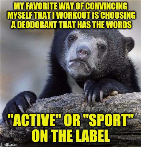 "Confession Bear Meme | MY FAVORITE WAY OF CONVINCING MYSELF THAT I WORKOUT IS CHOOSING A DEODORANT THAT HAS THE WORDS ""ACTIVE"" OR ""SPORT"" ON THE LABEL 