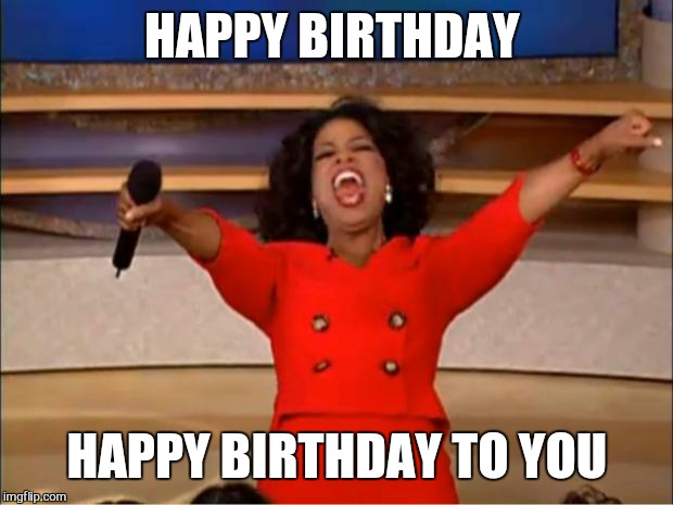 Oprah You Get A Meme | HAPPY BIRTHDAY HAPPY BIRTHDAY TO YOU | image tagged in memes,oprah you get a | made w/ Imgflip meme maker