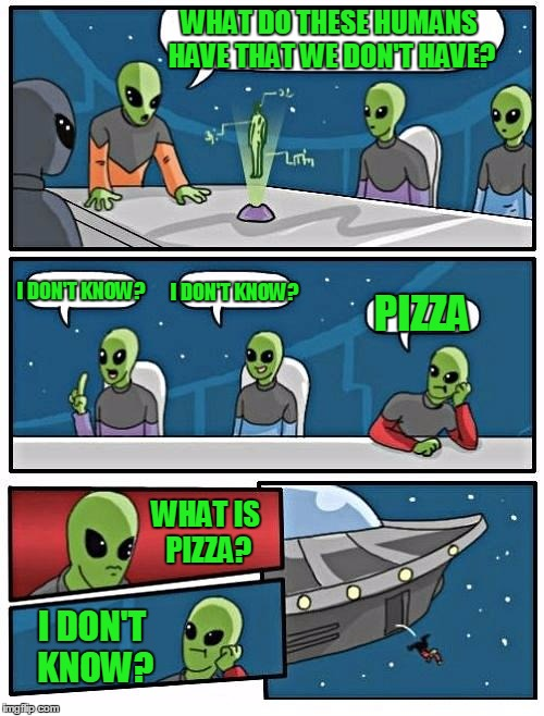 Alien Meeting Suggestion Meme | WHAT DO THESE HUMANS HAVE THAT WE DON'T HAVE? I DON'T KNOW? I DON'T KNOW? PIZZA WHAT IS PIZZA? I DON'T KNOW? | image tagged in memes,alien meeting suggestion | made w/ Imgflip meme maker