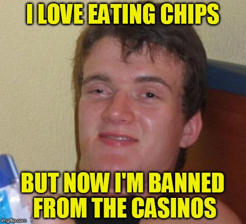 10 Guy Meme | I LOVE EATING CHIPS BUT NOW I'M BANNED FROM THE CASINOS | image tagged in memes,10 guy | made w/ Imgflip meme maker