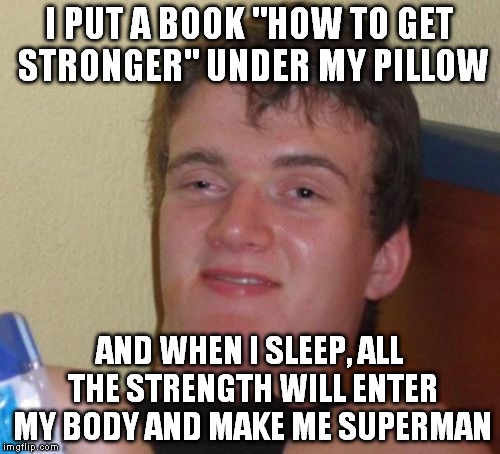 "10 Guy Meme | I PUT A BOOK ""HOW TO GET STRONGER"" UNDER MY PILLOW AND WHEN I SLEEP, ALL THE STRENGTH WILL ENTER MY BODY AND MAKE ME SUPERMAN 