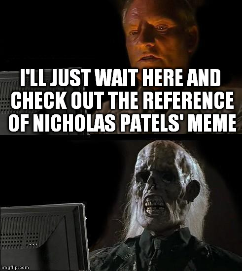 Ill Just Wait Here Meme | I'LL JUST WAIT HERE AND CHECK OUT THE REFERENCE OF NICHOLAS PATELS' MEME | image tagged in memes,ill just wait here | made w/ Imgflip meme maker