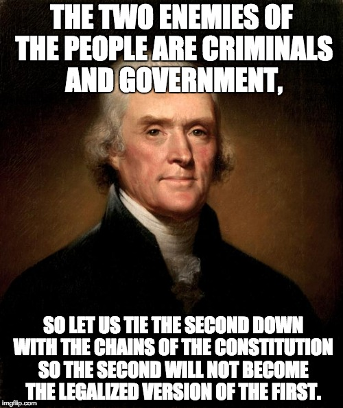 Thomas Jefferson | THE TWO ENEMIES OF THE PEOPLE ARE CRIMINALS AND GOVERNMENT, SO LET US TIE THE SECOND DOWN WITH THE CHAINS OF THE CONSTITUTION SO THE SECOND  | image tagged in thomas jefferson | made w/ Imgflip meme maker