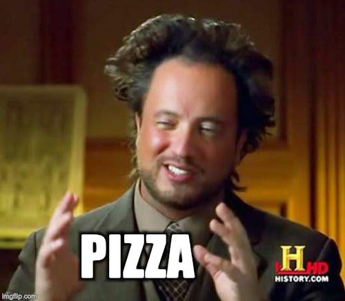 Ancient Aliens Meme | PIZZA | image tagged in memes,ancient aliens | made w/ Imgflip meme maker