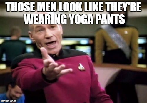 Picard Wtf Meme | THOSE MEN LOOK LIKE THEY'RE WEARING YOGA PANTS | image tagged in memes,picard wtf | made w/ Imgflip meme maker
