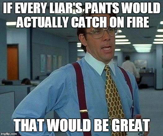 That's a Flaming Lie | IF EVERY LIAR'S PANTS WOULD ACTUALLY CATCH ON FIRE THAT WOULD BE GREAT | image tagged in memes,that would be great,liar liar pants on fire,easy way to tell if someone is lying,liars and lies | made w/ Imgflip meme maker