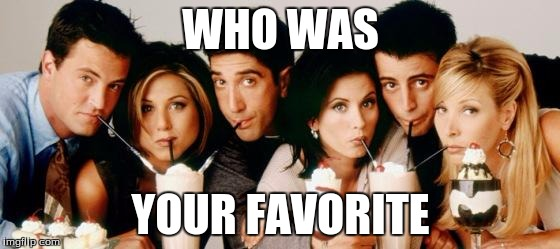 Friends-Milkshakes |  WHO WAS; YOUR FAVORITE | image tagged in friends-milkshakes | made w/ Imgflip meme maker