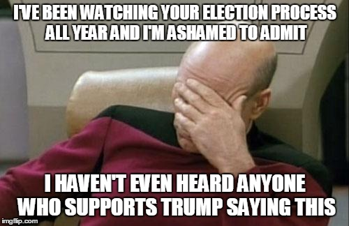 Captain Picard Facepalm Meme | I'VE BEEN WATCHING YOUR ELECTION PROCESS ALL YEAR AND I'M ASHAMED TO ADMIT I HAVEN'T EVEN HEARD ANYONE WHO SUPPORTS TRUMP SAYING THIS | image tagged in memes,captain picard facepalm | made w/ Imgflip meme maker