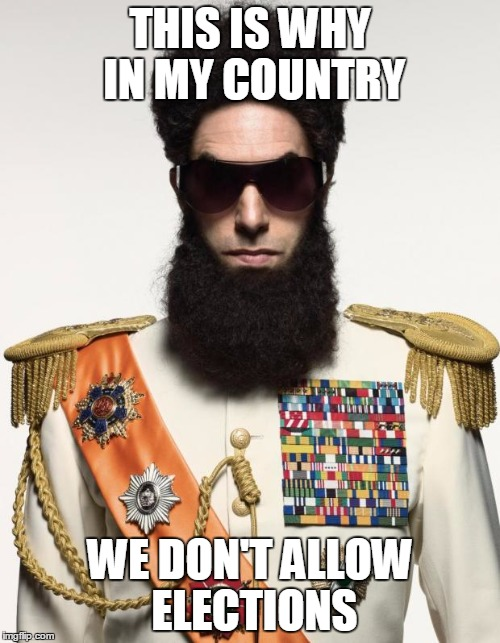 The dictator | THIS IS WHY IN MY COUNTRY WE DON'T ALLOW ELECTIONS | image tagged in the dictator | made w/ Imgflip meme maker