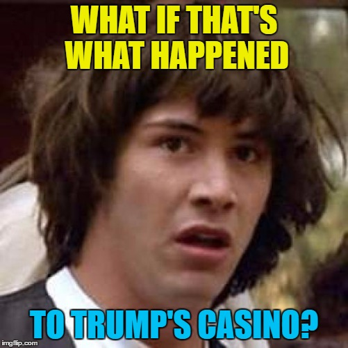 Conspiracy Keanu Meme | WHAT IF THAT'S WHAT HAPPENED TO TRUMP'S CASINO? | image tagged in memes,conspiracy keanu | made w/ Imgflip meme maker