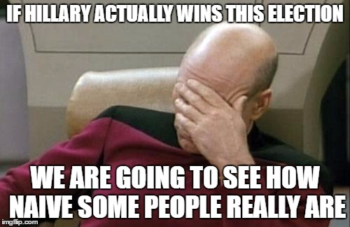 Captain Picard Facepalm Meme | IF HILLARY ACTUALLY WINS THIS ELECTION WE ARE GOING TO SEE HOW NAIVE SOME PEOPLE REALLY ARE | image tagged in memes,captain picard facepalm | made w/ Imgflip meme maker