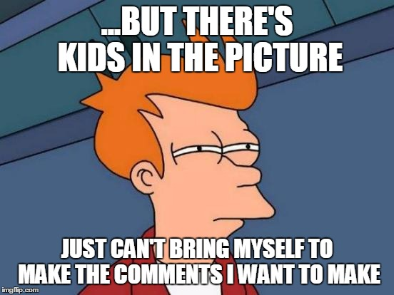 Futurama Fry Meme | ...BUT THERE'S KIDS IN THE PICTURE JUST CAN'T BRING MYSELF TO MAKE THE COMMENTS I WANT TO MAKE | image tagged in memes,futurama fry | made w/ Imgflip meme maker
