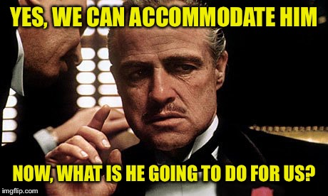 YES, WE CAN ACCOMMODATE HIM NOW, WHAT IS HE GOING TO DO FOR US? | made w/ Imgflip meme maker
