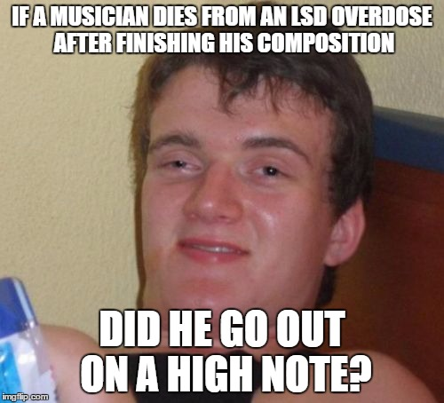 A high note |  IF A MUSICIAN DIES FROM AN LSD OVERDOSE AFTER FINISHING HIS COMPOSITION; DID HE GO OUT ON A HIGH NOTE? | image tagged in memes,10 guy | made w/ Imgflip meme maker