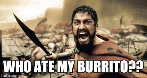 Sparta Leonidas | WHO ATE MY BURRITO?? | image tagged in memes,sparta leonidas | made w/ Imgflip meme maker