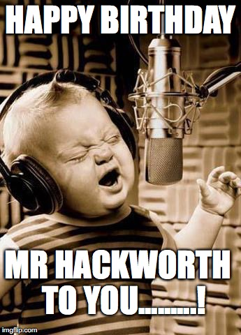 Happy Birthday Nicolette |  HAPPY BIRTHDAY; MR HACKWORTH   TO YOU.........! | image tagged in happy birthday nicolette | made w/ Imgflip meme maker