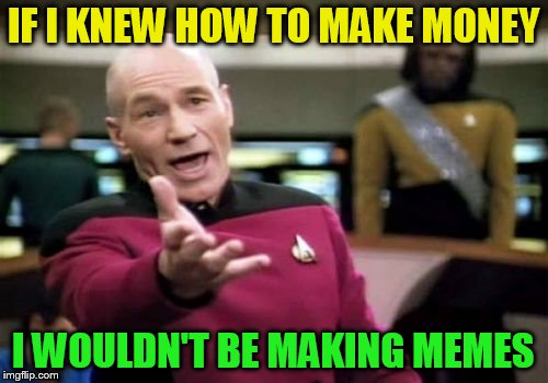 Picard Wtf Meme | IF I KNEW HOW TO MAKE MONEY I WOULDN'T BE MAKING MEMES | image tagged in memes,picard wtf | made w/ Imgflip meme maker