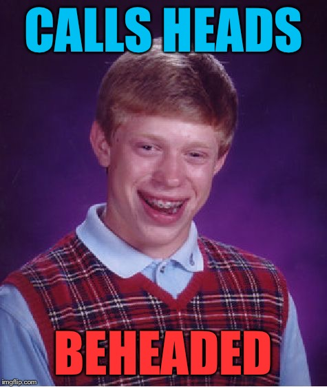 Bad Luck Brian Meme | CALLS HEADS BEHEADED | image tagged in memes,bad luck brian | made w/ Imgflip meme maker