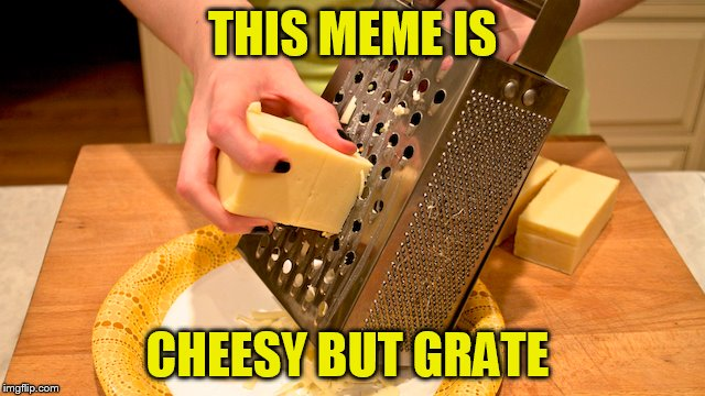 THIS MEME IS CHEESY BUT GRATE | made w/ Imgflip meme maker