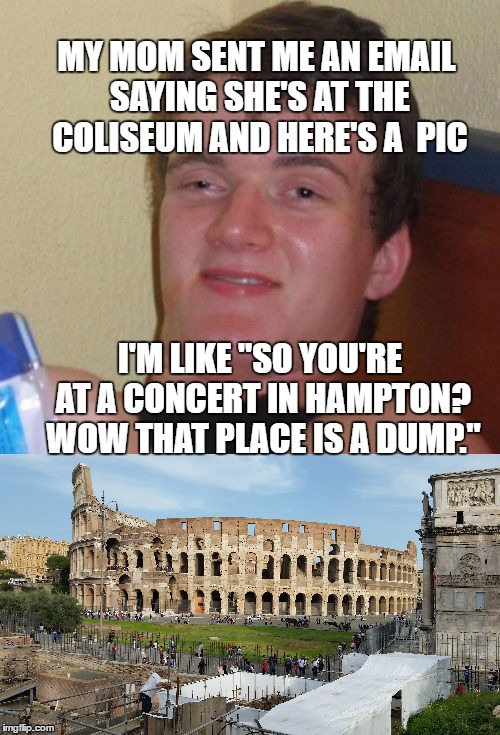 "10  Guy in Rome. (this is a regional meme only those in Southeastern Va will get) | MY MOM SENT ME AN EMAIL SAYING SHE'S AT THE COLISEUM AND HERE'S A  PIC I'M LIKE ""SO YOU'RE AT A CONCERT IN HAMPTON? WOW THAT PLACE IS A DUMP 