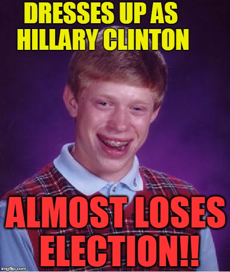 Bad Luck Brian Meme | DRESSES UP AS HILLARY CLINTON ALMOST LOSES ELECTION!! | image tagged in memes,bad luck brian | made w/ Imgflip meme maker