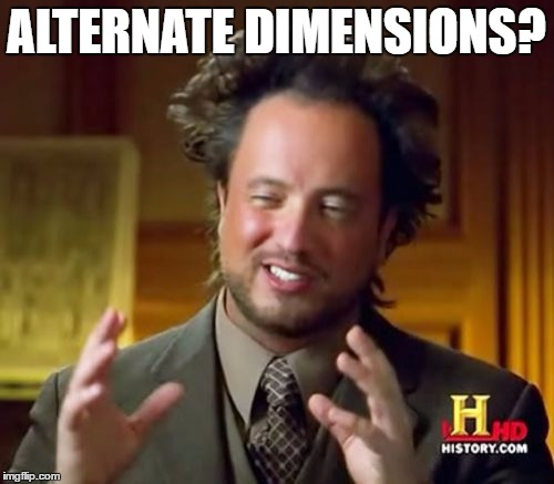 Ancient Aliens Meme | ALTERNATE DIMENSIONS? | image tagged in memes,ancient aliens | made w/ Imgflip meme maker