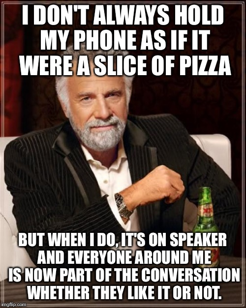 The Most Interesting Man In The World Meme | I DON'T ALWAYS HOLD MY PHONE AS IF IT WERE A SLICE OF PIZZA BUT WHEN I DO, IT'S ON SPEAKER AND EVERYONE AROUND ME IS NOW PART OF THE CONVERS | image tagged in memes,the most interesting man in the world | made w/ Imgflip meme maker