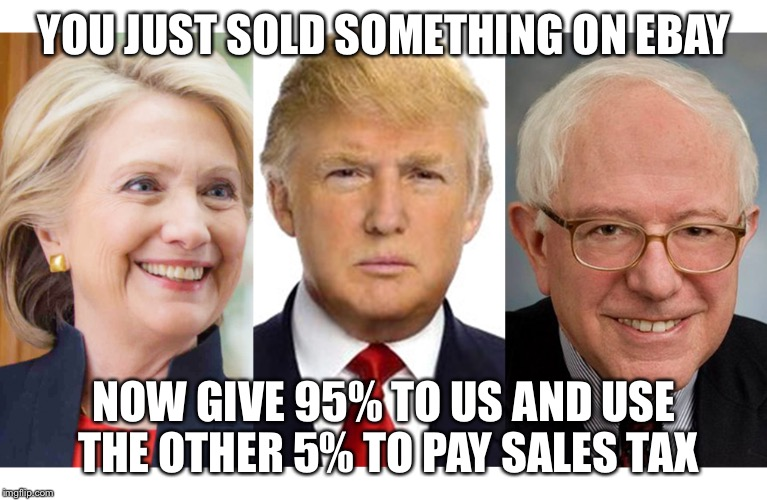 Why bother selling it on eBay then | YOU JUST SOLD SOMETHING ON EBAY NOW GIVE 95% TO US AND USE THE OTHER 5% TO PAY SALES TAX | image tagged in ebay,election 2016,2016 election,yard sale,money | made w/ Imgflip meme maker