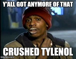 Y'all Got Any More Of That Meme | Y'ALL GOT ANYMORE OF THAT CRUSHED TYLENOL | image tagged in memes,yall got any more of | made w/ Imgflip meme maker