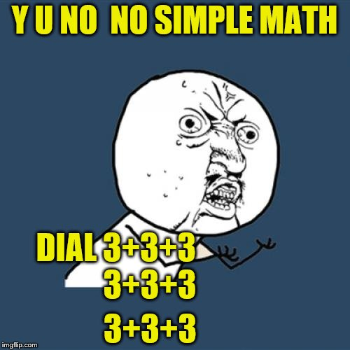 Y U No Meme | Y U NO  NO SIMPLE MATH DIAL 3+3+3 3+3+3 3+3+3 | image tagged in memes,y u no | made w/ Imgflip meme maker