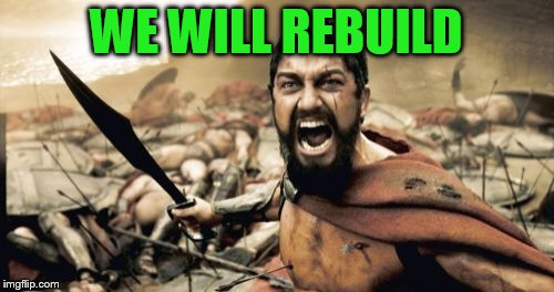 Sparta Leonidas Meme | WE WILL REBUILD | image tagged in memes,sparta leonidas | made w/ Imgflip meme maker