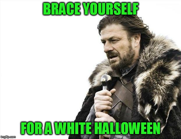 Brace Yourselves X is Coming Meme | BRACE YOURSELF FOR A WHITE HALLOWEEN | image tagged in memes,brace yourselves x is coming | made w/ Imgflip meme maker
