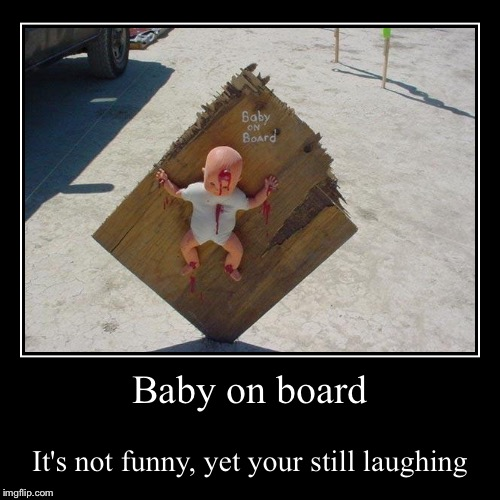 Baby-On-Board | Baby on board | It's not funny, yet your still laughing | image tagged in funny,demotivationals,lol,baby meme,literally,make sense | made w/ Imgflip demotivational maker