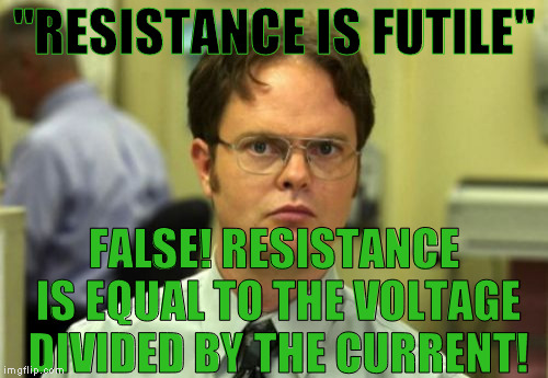 "Not that resistance! | ""RESISTANCE IS FUTILE"" FALSE! RESISTANCE IS EQUAL TO THE VOLTAGE DIVIDED BY THE CURRENT! 