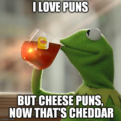 But Thats None Of My Business Meme | I LOVE PUNS BUT CHEESE PUNS, NOW THAT'S CHEDDAR | image tagged in memes,but thats none of my business,kermit the frog | made w/ Imgflip meme maker