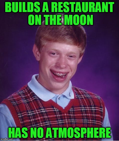 Bad Luck Brian Meme | BUILDS A RESTAURANT ON THE MOON HAS NO ATMOSPHERE | image tagged in memes,bad luck brian | made w/ Imgflip meme maker