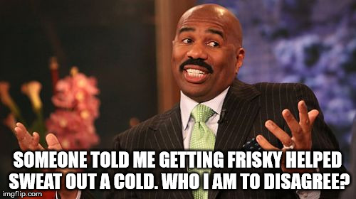 Steve Harvey Meme | SOMEONE TOLD ME GETTING FRISKY HELPED SWEAT OUT A COLD. WHO I AM TO DISAGREE? | image tagged in memes,steve harvey | made w/ Imgflip meme maker