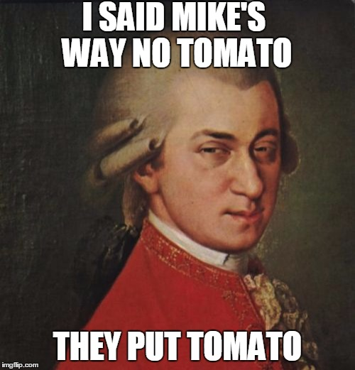 Mozart Not Sure | I SAID MIKE'S WAY NO TOMATO THEY PUT TOMATO | image tagged in memes,mozart not sure | made w/ Imgflip meme maker