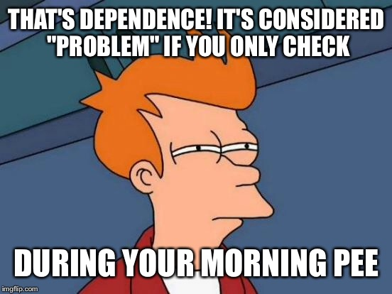 "Futurama Fry Meme | THAT'S DEPENDENCE! IT'S CONSIDERED ""PROBLEM"" IF YOU ONLY CHECK DURING YOUR MORNING PEE 
