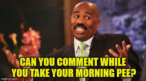 Steve Harvey Meme | CAN YOU COMMENT WHILE YOU TAKE YOUR MORNING PEE? | image tagged in memes,steve harvey | made w/ Imgflip meme maker